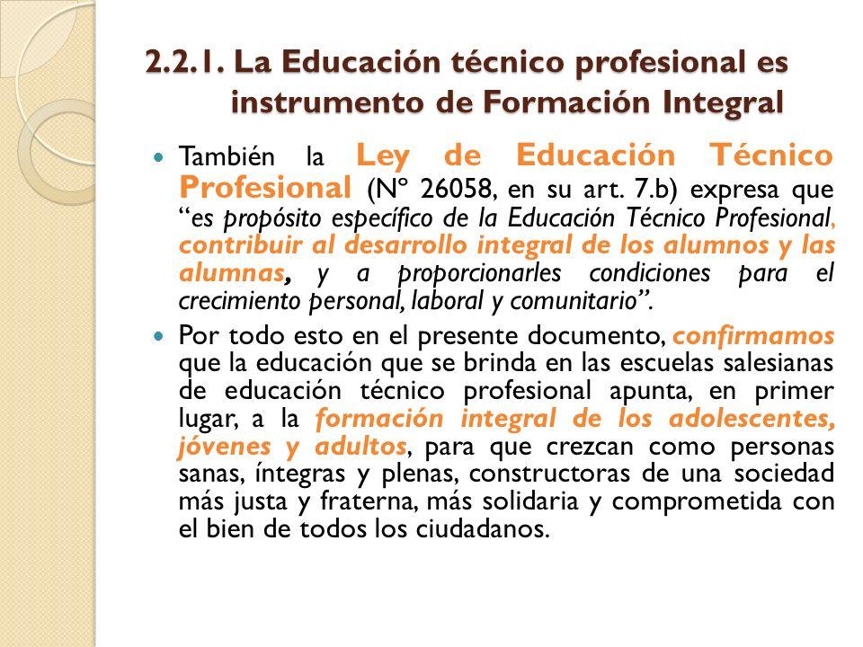 2.2.1. La Educación técnico profesional es instrumento de Formación Integral También la Ley de Educación Técnico Profesional (Nº 26058, en su art. 7.b