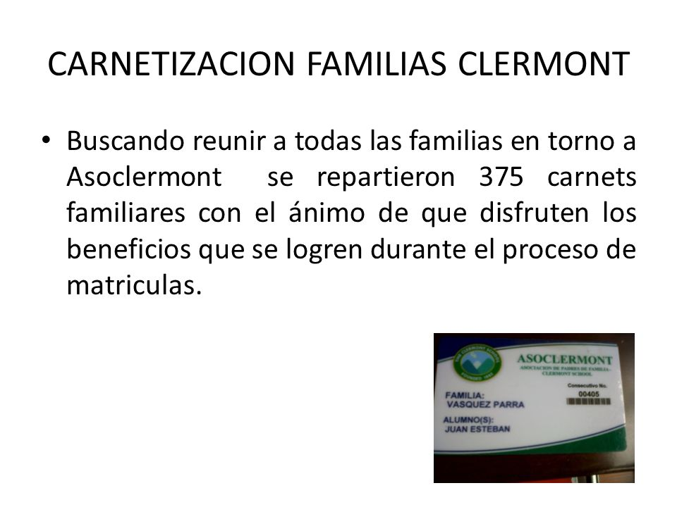 CARNETIZACION FAMILIAS CLERMONT Buscando reunir a todas las familias en torno a Asoclermont se repartieron 375 carnets familiares con el ánimo de que disfruten los beneficios que se logren durante el proceso de matriculas.