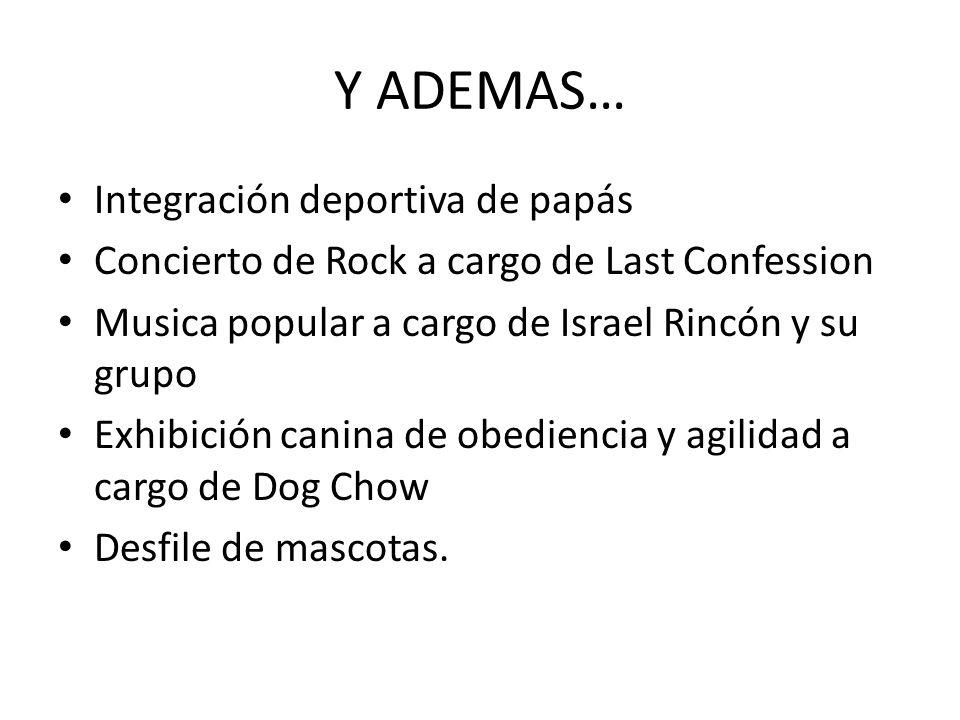 Y ADEMAS… Integración deportiva de papás Concierto de Rock a cargo de Last Confession Musica popular a cargo de Israel Rincón y su grupo Exhibición canina de obediencia y agilidad a cargo de Dog Chow Desfile de mascotas.