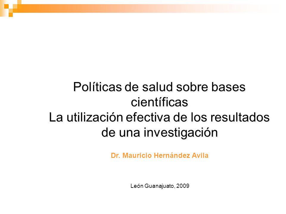 León Guanajuato, 2009 Políticas de salud sobre bases científicas La utilización efectiva de los resultados de una investigación Políticas de salud sobre bases científicas La utilización efectiva de los resultados de una investigación Dr.