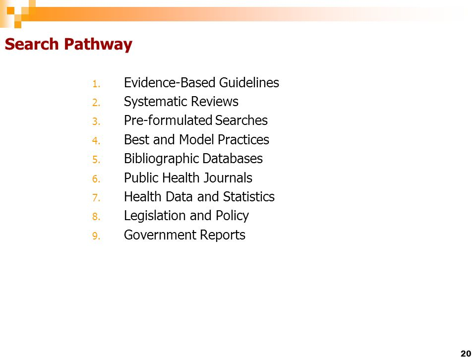 20 Search Pathway 1. Evidence-Based Guidelines 2. Systematic Reviews 3. Pre-formulated Searches 4. Best and Model Practices 5. Bibliographic Databases