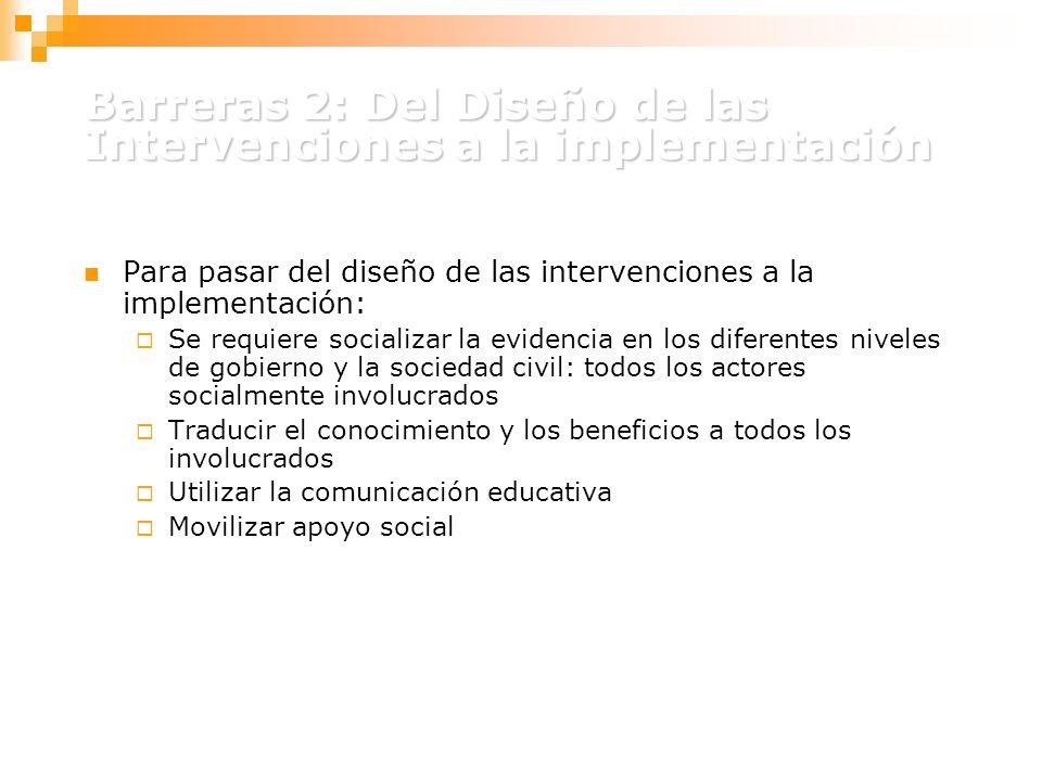 Barreras 2: Del Diseño de las Intervenciones a la implementación Para pasar del diseño de las intervenciones a la implementación: Se requiere socializar la evidencia en los diferentes niveles de gobierno y la sociedad civil: todos los actores socialmente involucrados Traducir el conocimiento y los beneficios a todos los involucrados Utilizar la comunicación educativa Movilizar apoyo social