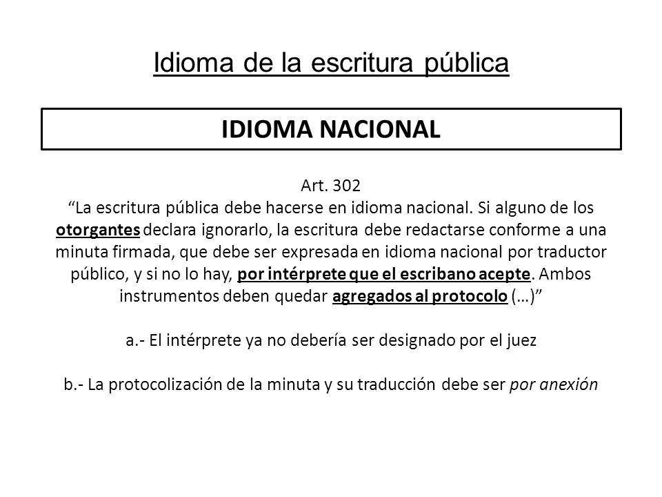 Idioma de la escritura pública IDIOMA NACIONAL Art. 302 La escritura pública debe hacerse en idioma nacional. Si alguno de los otorgantes declara igno