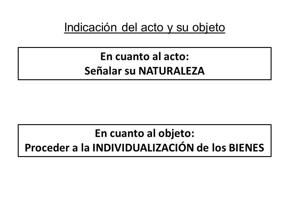 Indicación del acto y su objeto En cuanto al acto: Señalar su NATURALEZA En cuanto al objeto: Proceder a la INDIVIDUALIZACIÓN de los BIENES