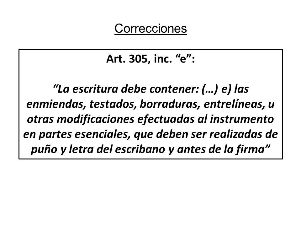Correcciones Art. 305, inc. e: La escritura debe contener: (…) e) las enmiendas, testados, borraduras, entrelíneas, u otras modificaciones efectuadas