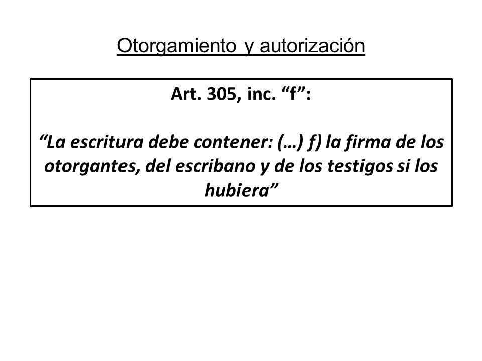 Otorgamiento y autorización Art. 305, inc. f: La escritura debe contener: (…) f) la firma de los otorgantes, del escribano y de los testigos si los hu