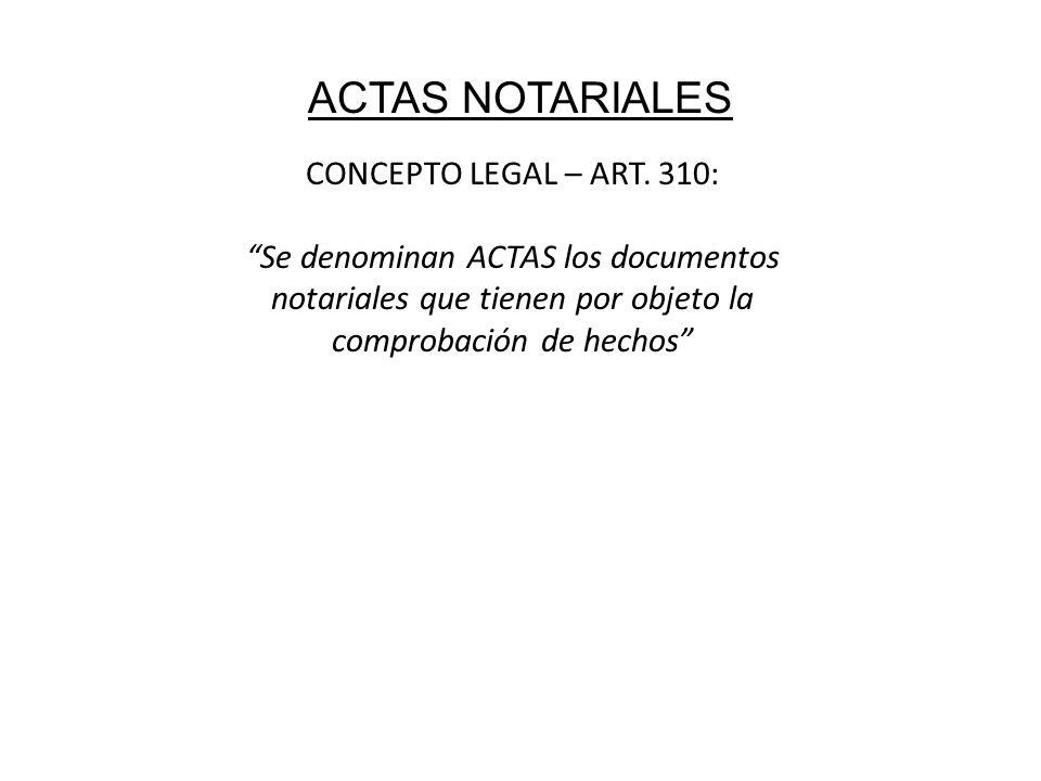 ACTAS NOTARIALES CONCEPTO LEGAL – ART. 310: Se denominan ACTAS los documentos notariales que tienen por objeto la comprobación de hechos