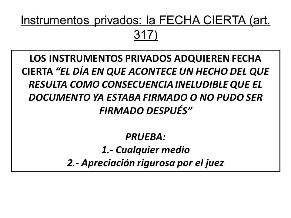 Instrumentos privados: la FECHA CIERTA (art. 317) LOS INSTRUMENTOS PRIVADOS ADQUIEREN FECHA CIERTA EL DÍA EN QUE ACONTECE UN HECHO DEL QUE RESULTA COM