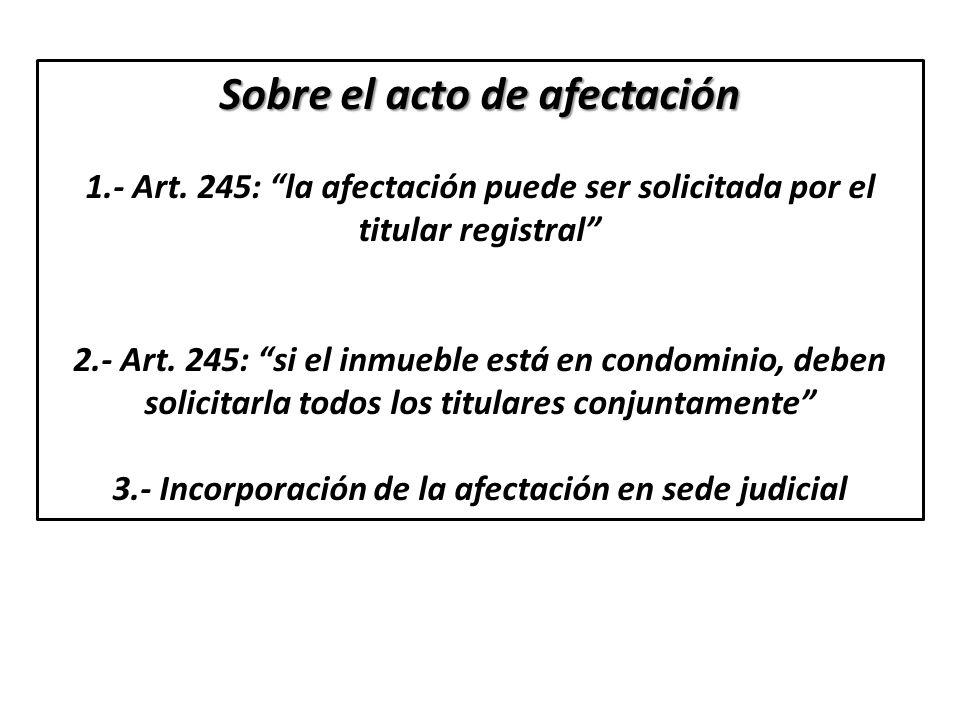 Sobre el acto de afectación 1.- Art. 245: la afectación puede ser solicitada por el titular registral 2.- Art. 245: si el inmueble está en condominio,