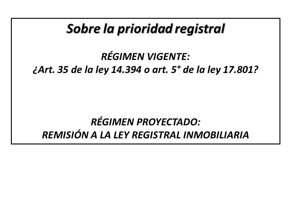 Sobre la prioridad registral RÉGIMEN VIGENTE: ¿Art. 35 de la ley 14.394 o art. 5° de la ley 17.801? RÉGIMEN PROYECTADO: REMISIÓN A LA LEY REGISTRAL IN