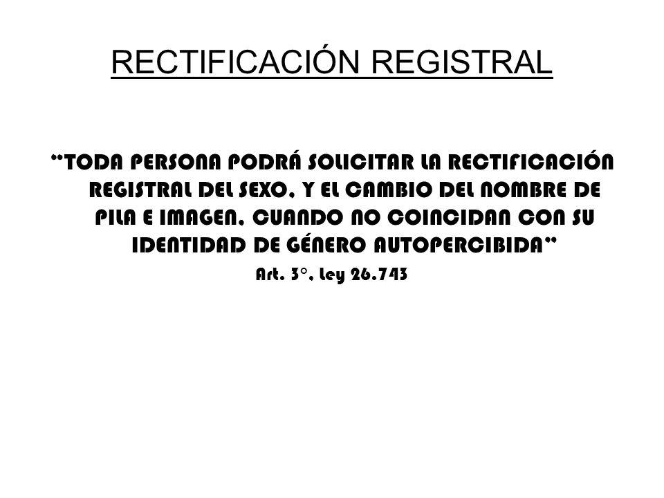 RECTIFICACIÓN REGISTRAL TODA PERSONA PODRÁ SOLICITAR LA RECTIFICACIÓN REGISTRAL DEL SEXO, Y EL CAMBIO DEL NOMBRE DE PILA E IMAGEN, CUANDO NO COINCIDAN