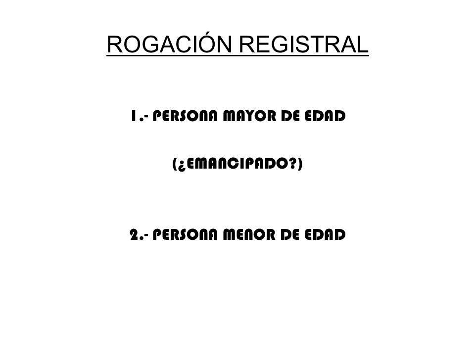 ROGACIÓN REGISTRAL 1.- PERSONA MAYOR DE EDAD (¿EMANCIPADO?) 2.- PERSONA MENOR DE EDAD