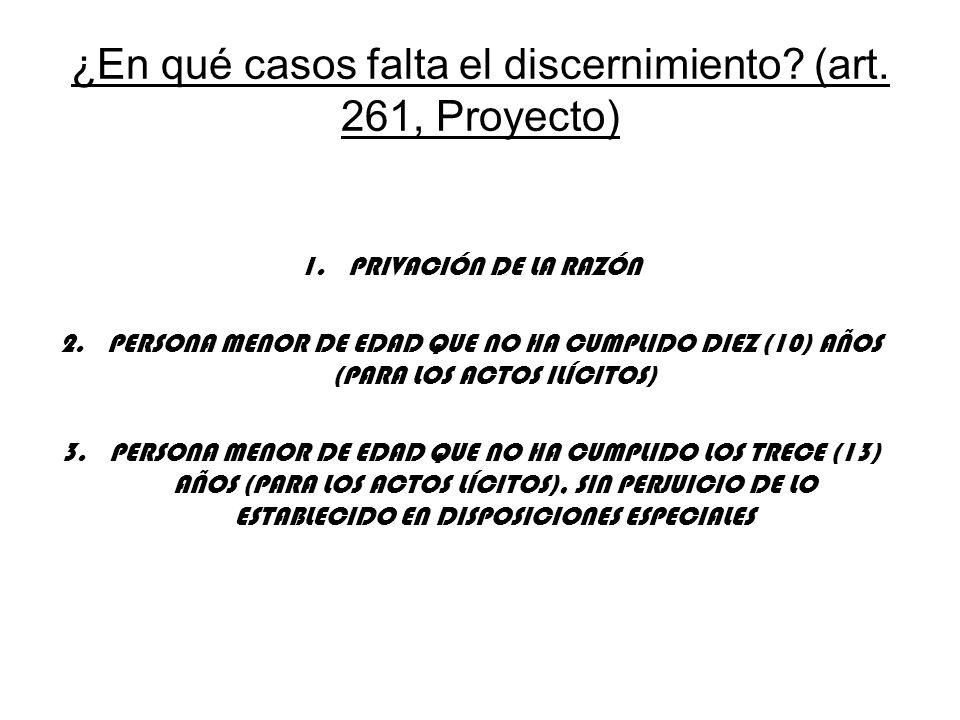 ¿En qué casos falta el discernimiento? (art. 261, Proyecto) 1.PRIVACIÓN DE LA RAZÓN 2.PERSONA MENOR DE EDAD QUE NO HA CUMPLIDO DIEZ (10) AÑOS (PARA LO