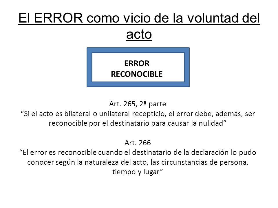 El ERROR como vicio de la voluntad del acto ERROR RECONOCIBLE Art. 265, 2ª parte Si el acto es bilateral o unilateral recepticio, el error debe, ademá