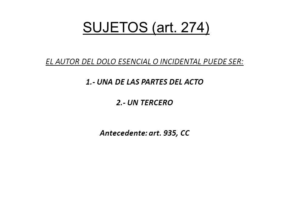 SUJETOS (art. 274) EL AUTOR DEL DOLO ESENCIAL O INCIDENTAL PUEDE SER: 1.- UNA DE LAS PARTES DEL ACTO 2.- UN TERCERO Antecedente: art. 935, CC