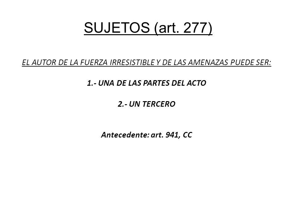 SUJETOS (art. 277) EL AUTOR DE LA FUERZA IRRESISTIBLE Y DE LAS AMENAZAS PUEDE SER: 1.- UNA DE LAS PARTES DEL ACTO 2.- UN TERCERO Antecedente: art. 941