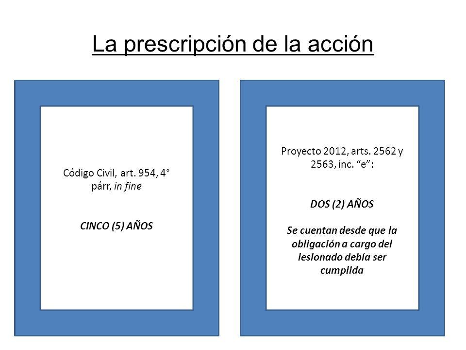 La prescripción de la acción Código Civil, art. 954, 4° párr, in fine CINCO (5) AÑOS Proyecto 2012, arts. 2562 y 2563, inc. e: DOS (2) AÑOS Se cuentan