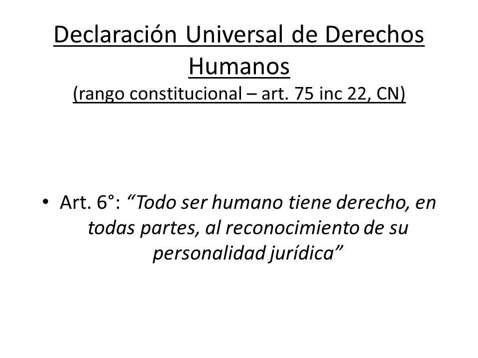 Declaración Universal de Derechos Humanos (rango constitucional – art. 75 inc 22, CN) Art. 6°: Todo ser humano tiene derecho, en todas partes, al reco