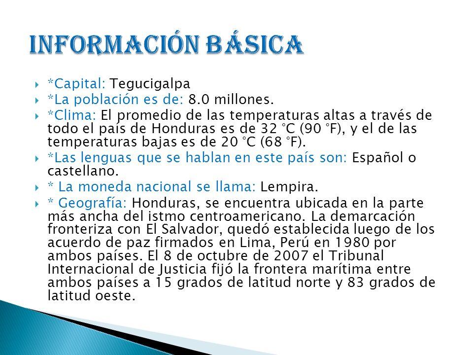 *Capital: Tegucigalpa *La población es de: 8.0 millones. *Clima: El promedio de las temperaturas altas a través de todo el país de Honduras es de 32 °