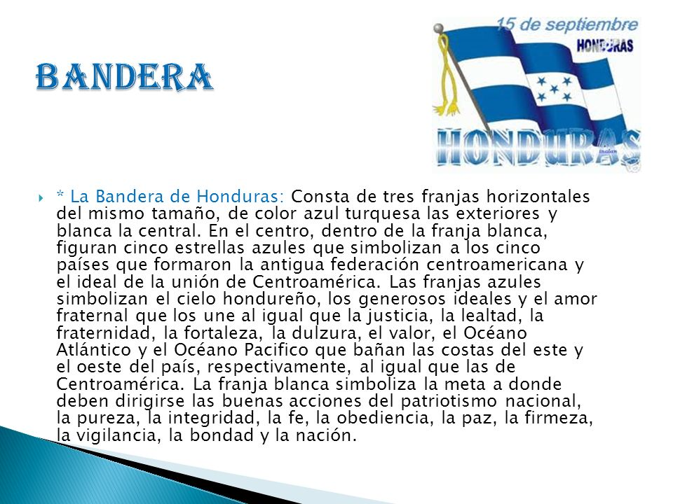 * La Bandera de Honduras: Consta de tres franjas horizontales del mismo tamaño, de color azul turquesa las exteriores y blanca la central. En el centr