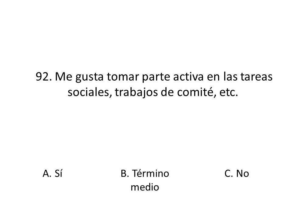 92. Me gusta tomar parte activa en las tareas sociales, trabajos de comité, etc. A. Sí B. Término medio C. No