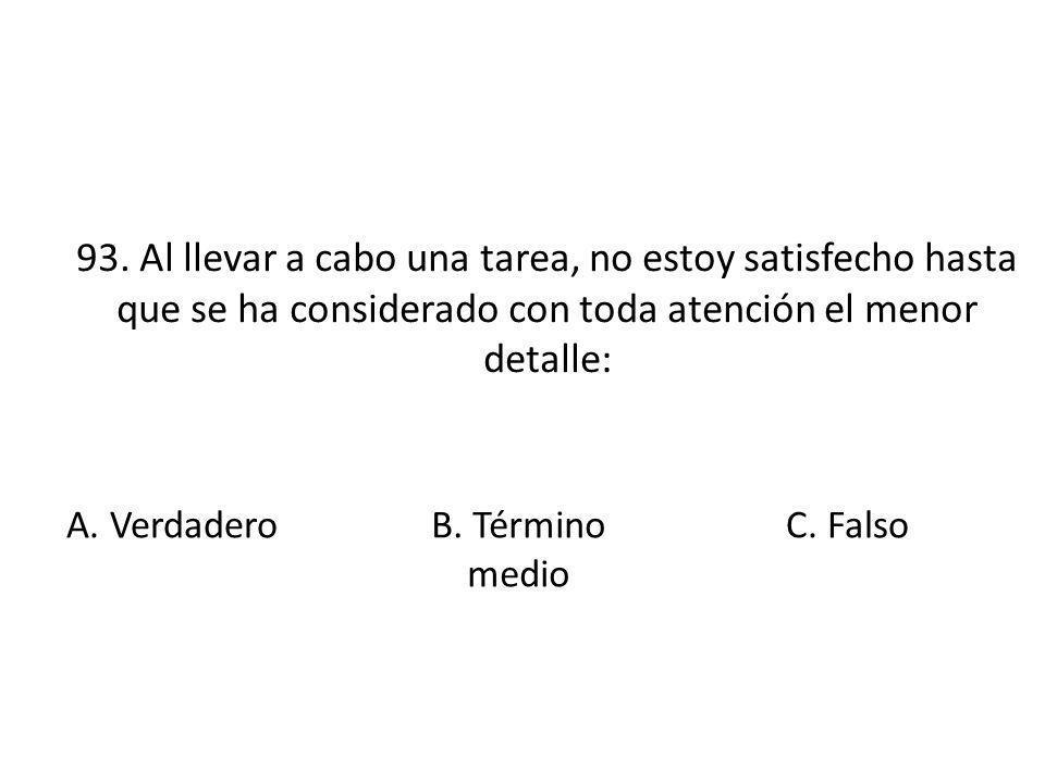 93. Al llevar a cabo una tarea, no estoy satisfecho hasta que se ha considerado con toda atención el menor detalle: A. Verdadero B. Término medio C. F
