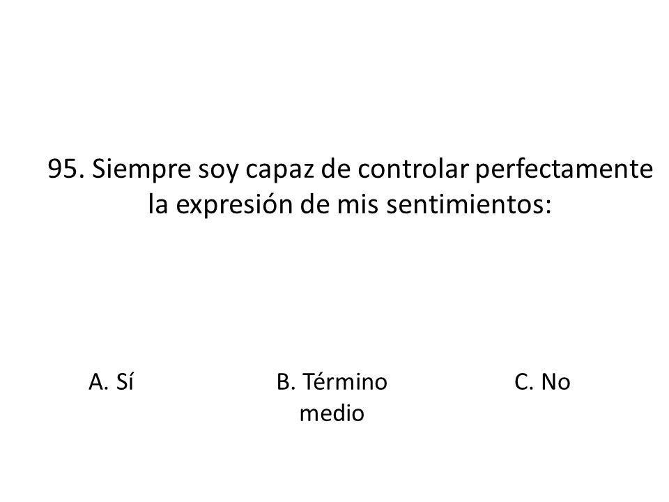 95. Siempre soy capaz de controlar perfectamente la expresión de mis sentimientos: A. Sí B. Término medio C. No