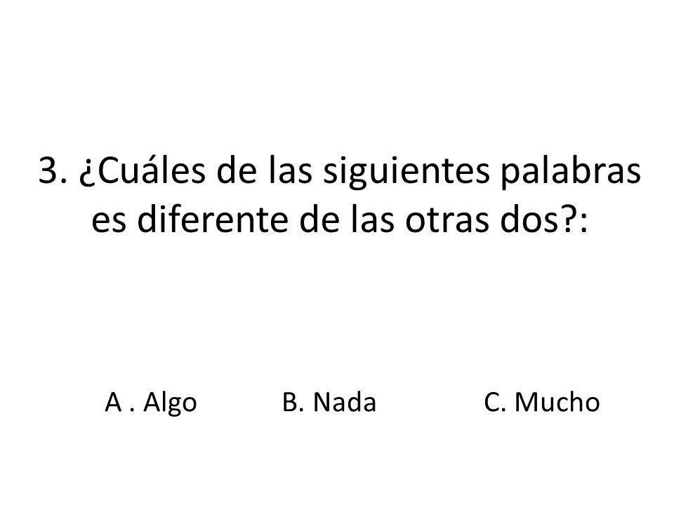 3. ¿Cuáles de las siguientes palabras es diferente de las otras dos?: A. AlgoB. NadaC. Mucho