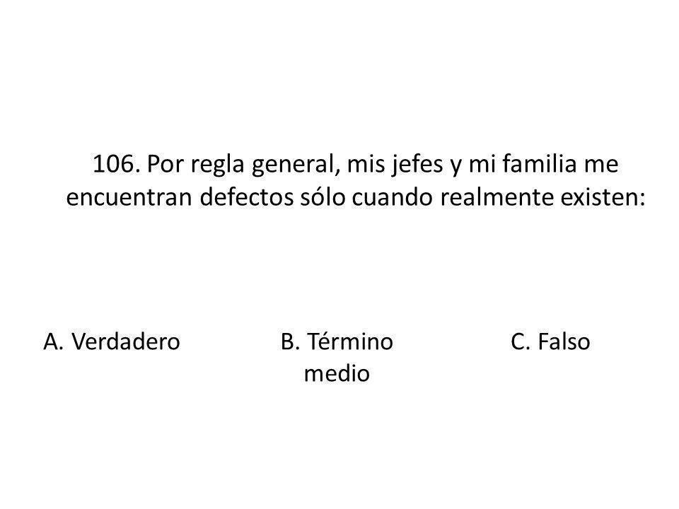 106. Por regla general, mis jefes y mi familia me encuentran defectos sólo cuando realmente existen: A. Verdadero B. Término medio C. Falso