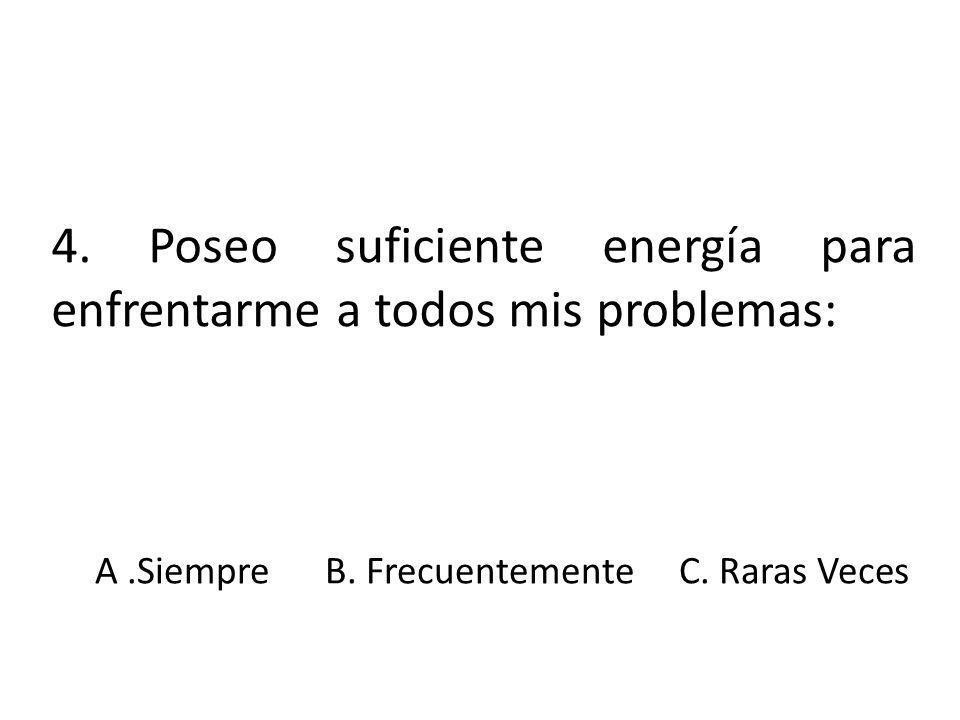 4. Poseo suficiente energía para enfrentarme a todos mis problemas: A.Siempre B. Frecuentemente C. Raras Veces