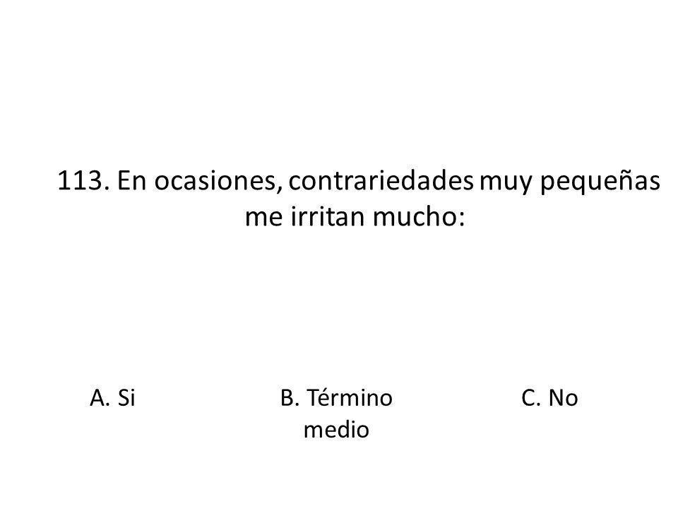 113. En ocasiones, contrariedades muy pequeñas me irritan mucho: A. Si B. Término medio C. No