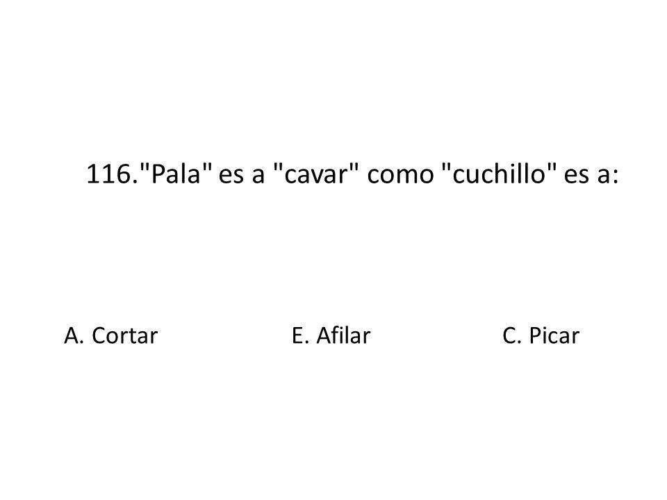 116. Pala es a cavar como cuchillo es a: A. Cortar E. AfilarC. Picar