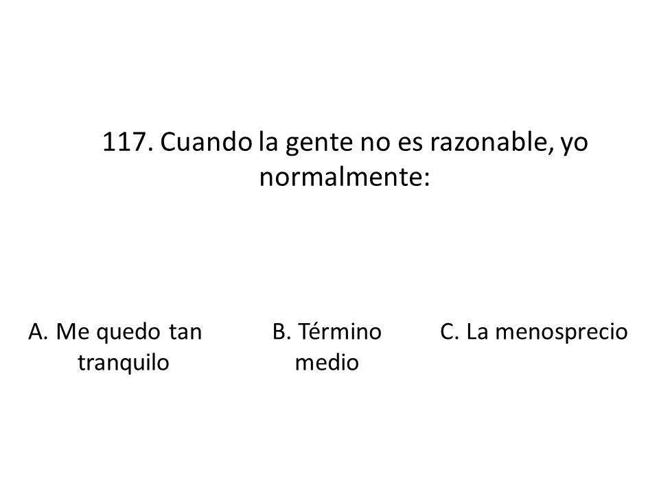 117. Cuando la gente no es razonable, yo normalmente: A. Me quedo tan tranquilo B. Término medio C. La menosprecio