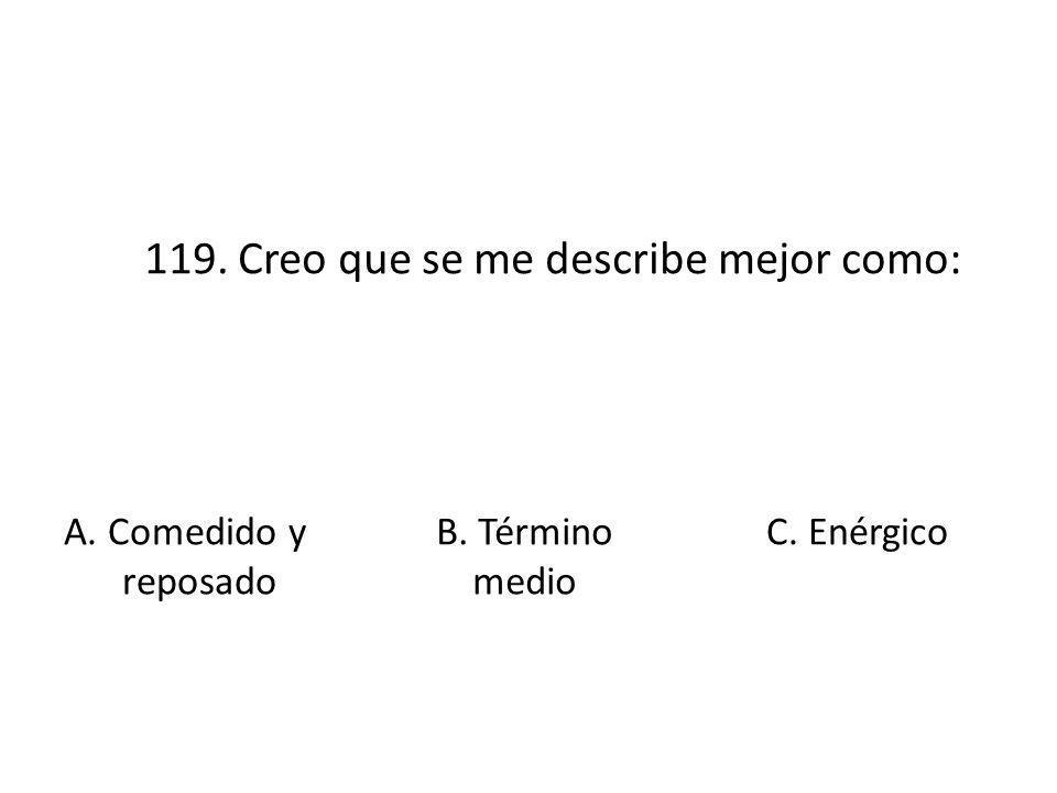 119. Creo que se me describe mejor como: A. Comedido y reposado B. Término medio C. Enérgico
