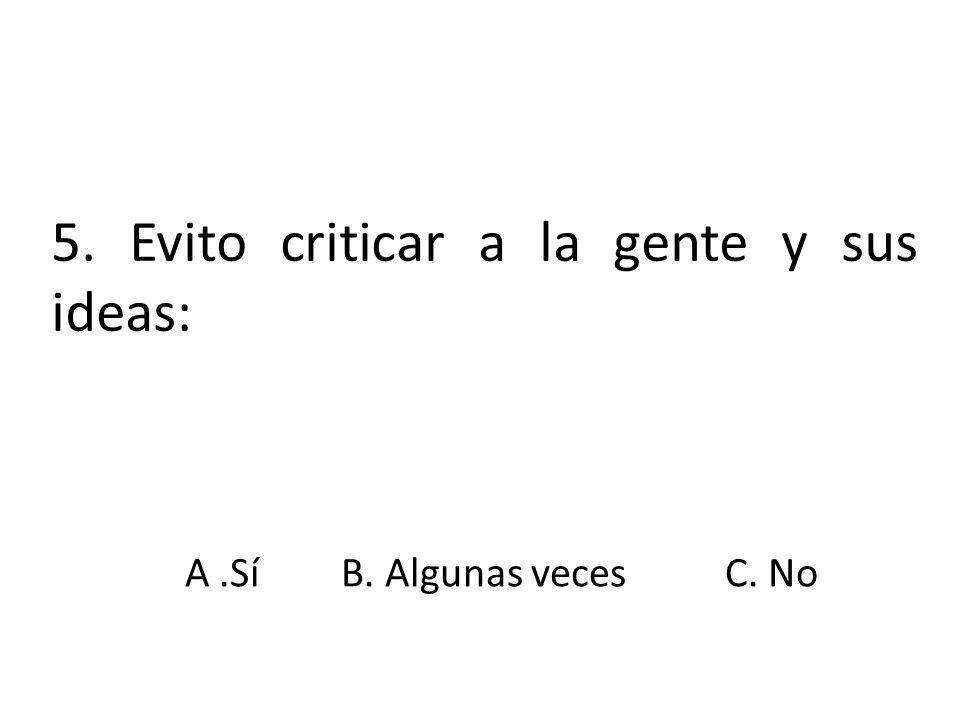 5. Evito criticar a la gente y sus ideas: A.SíB. Algunas vecesC. No