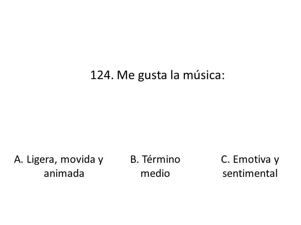 124. Me gusta la música: A. Ligera, movida y animada B. Término medio C. Emotiva y sentimental