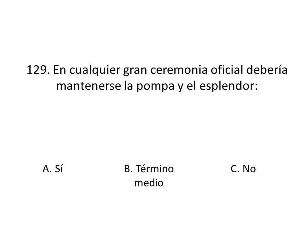129. En cualquier gran ceremonia oficial debería mantenerse la pompa y el esplendor: A. SíB. Término medio C. No