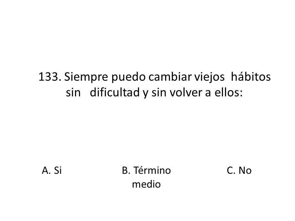 133. Siempre puedo cambiar viejos hábitos sin dificultad y sin volver a ellos: A. SiB. Término medio C. No