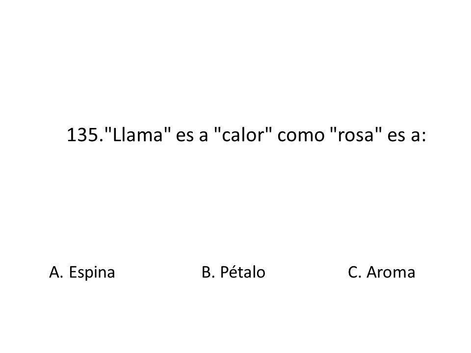 135. Llama es a calor como rosa es a: A. EspinaB. PétaloC. Aroma