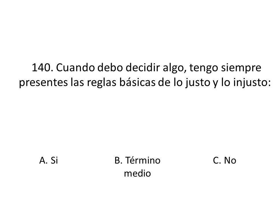 140. Cuando debo decidir algo, tengo siempre presentes las reglas básicas de lo justo y lo injusto: A. SiB. Término medio C. No