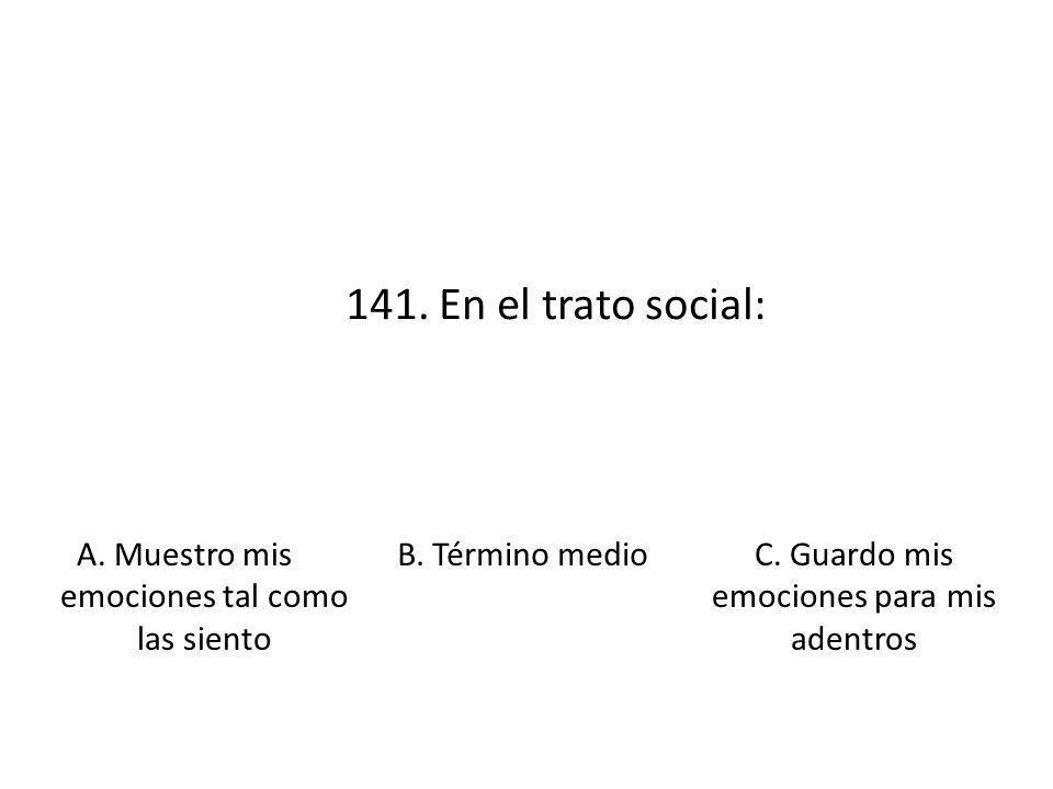 141. En el trato social: A. Muestro mis emociones tal como las siento B. Término medioC. Guardo mis emociones para mis adentros