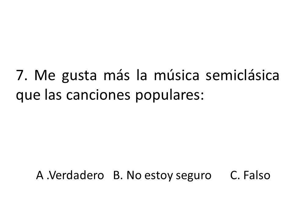 7. Me gusta más la música semiclásica que las canciones populares: A.VerdaderoB. No estoy seguroC. Falso