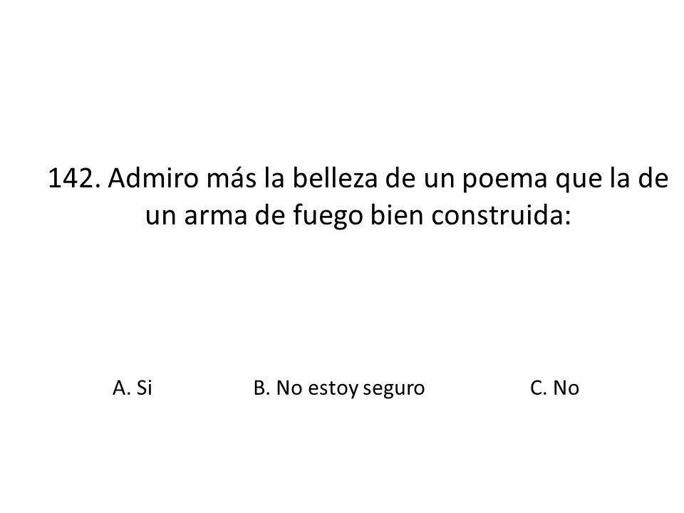 142. Admiro más la belleza de un poema que la de un arma de fuego bien construida: A. SiB. No estoy seguroC. No