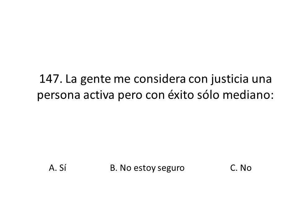 147. La gente me considera con justicia una persona activa pero con éxito sólo mediano: A. SíB. No estoy seguroC. No