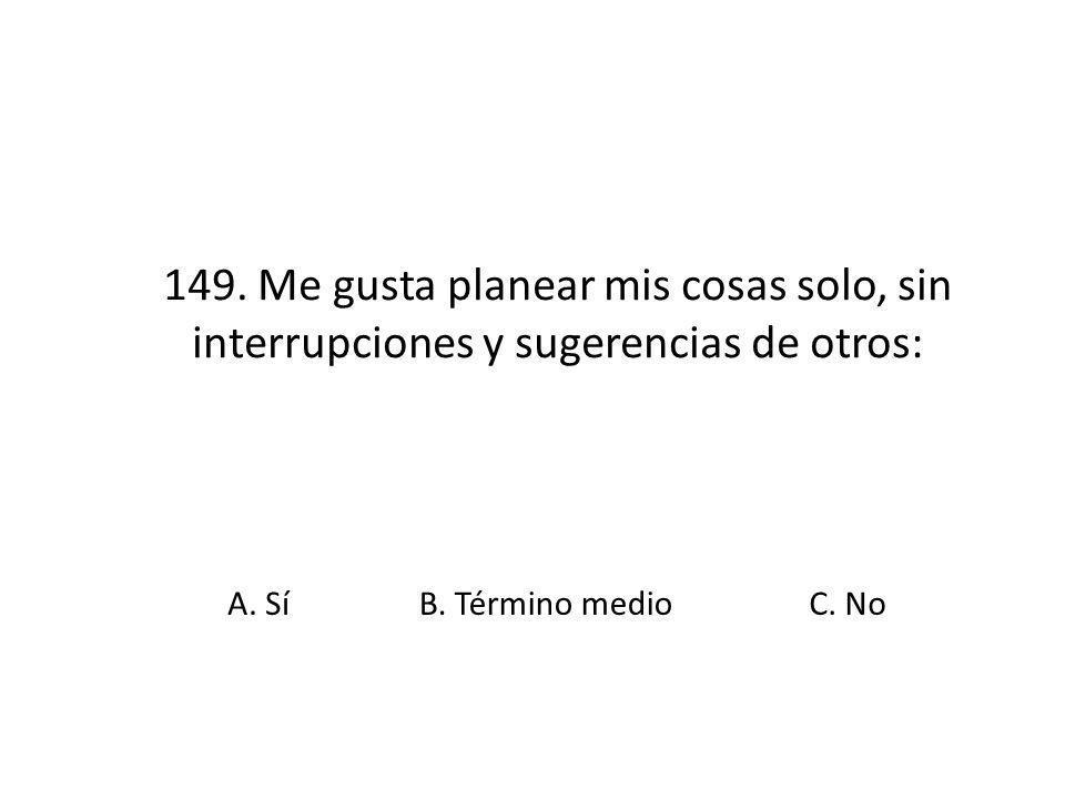 149. Me gusta planear mis cosas solo, sin interrupciones y sugerencias de otros: A. SíB. Término medioC. No