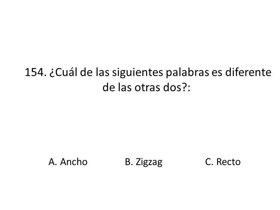 154. ¿Cuál de las siguientes palabras es diferente de las otras dos?: A. AnchoB. ZigzagC. Recto
