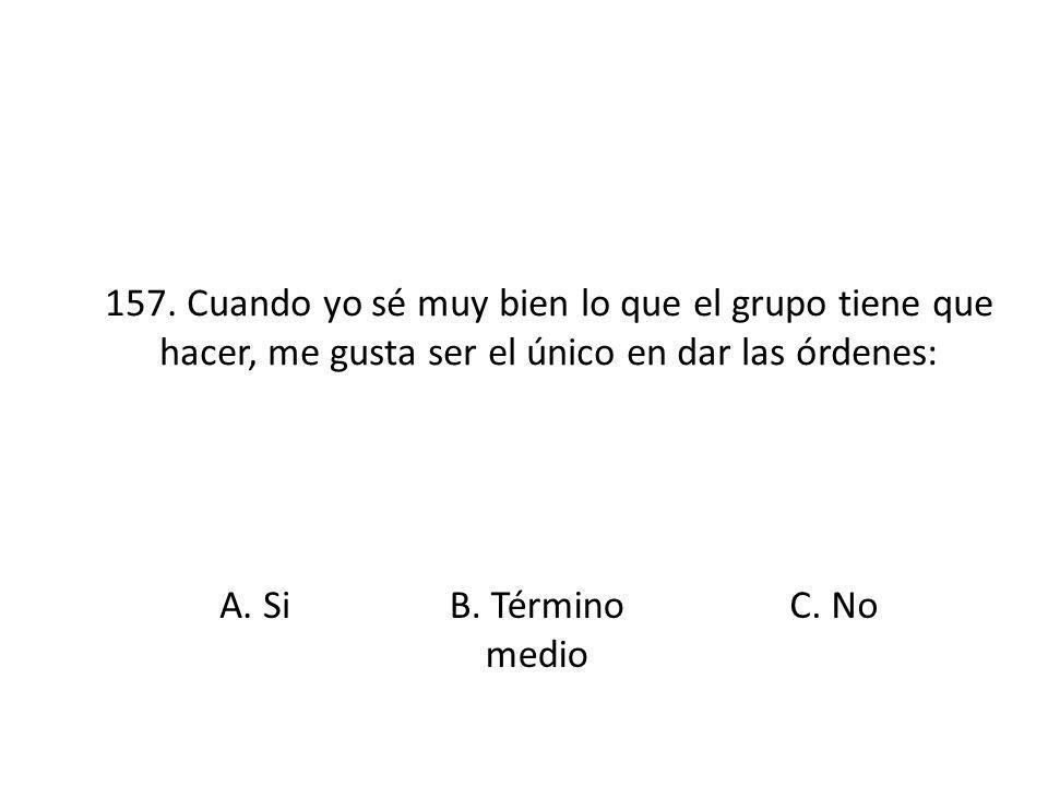 157. Cuando yo sé muy bien lo que el grupo tiene que hacer, me gusta ser el único en dar las órdenes: A. SiB. Término medio C. No