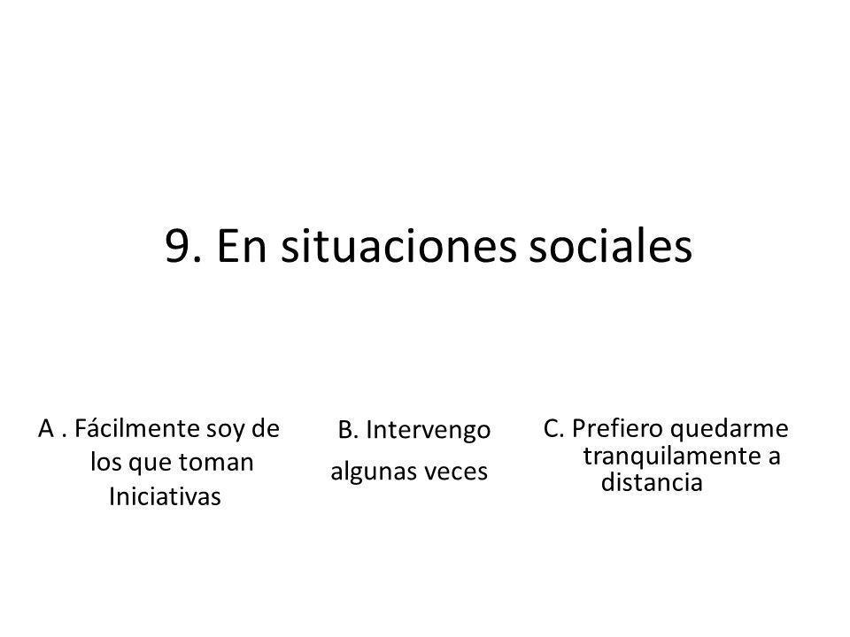 9. En situaciones sociales B. Intervengo algunas veces A. Fácilmente soy de los que toman Iniciativas C. Prefiero quedarme tranquilamente a distancia