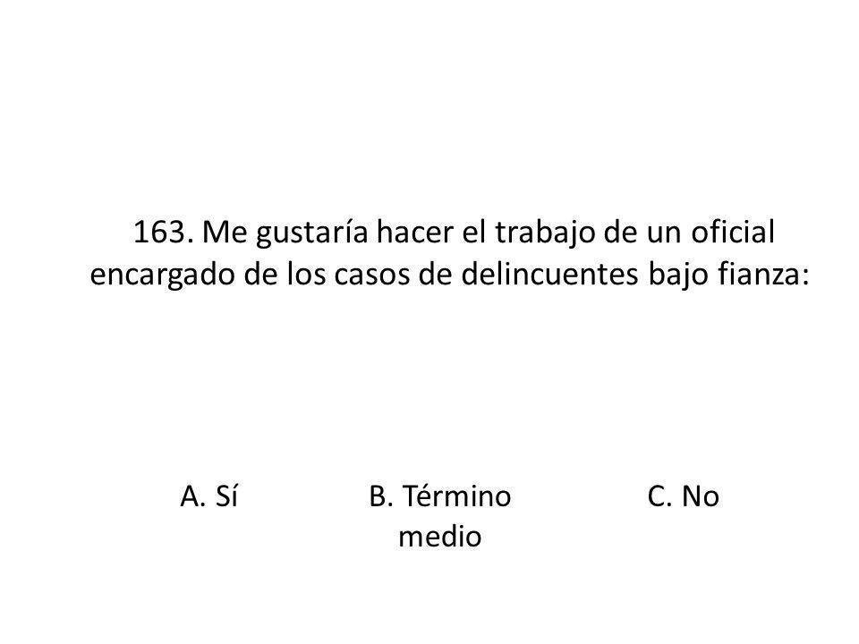 163. Me gustaría hacer el trabajo de un oficial encargado de los casos de delincuentes bajo fianza: A. SíB. Término medio C. No