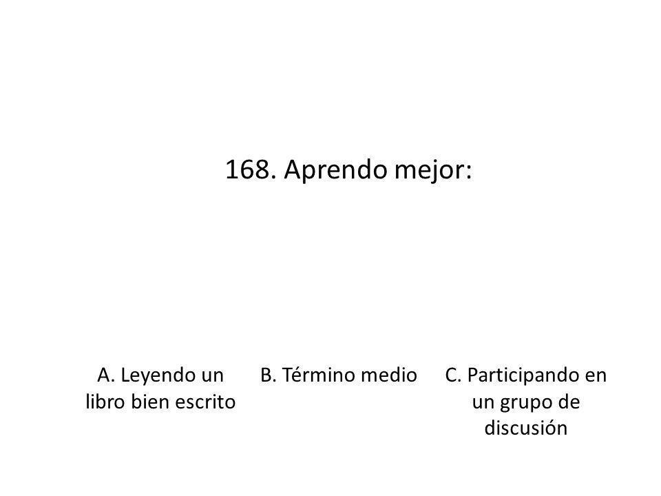 168. Aprendo mejor: A. Leyendo un libro bien escrito B. Término medioC. Participando en un grupo de discusión
